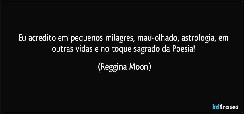Eu acredito em pequenos milagres, mau-olhado, astrologia, em outras vidas e no toque sagrado da Poesia! (Reggina Moon)