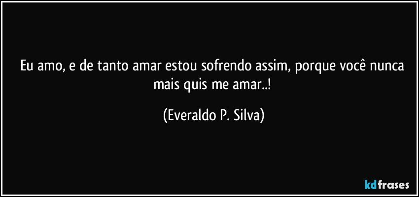 eu amo, e de tanto amar estou sofrendo assim, porque você nunca mais quis me amar..! (Everaldo P. Silva)
