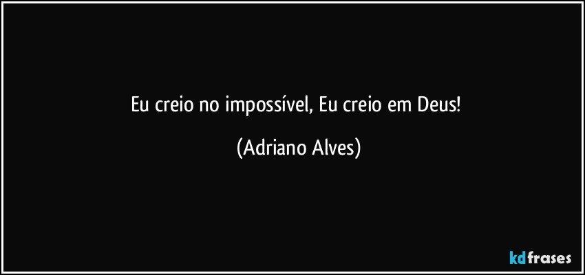 Eu creio no impossível, Eu creio em Deus! (Adriano Alves)