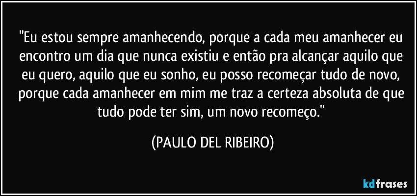 """""""Eu estou sempre amanhecendo, porque a cada meu amanhecer eu encontro um dia que nunca existiu e então pra alcançar aquilo que eu quero, aquilo que eu sonho, eu posso recomeçar tudo de novo, porque cada amanhecer em mim me traz a certeza absoluta de que tudo pode ter sim, um novo recomeço."""" (PAULO DEL RIBEIRO)"""