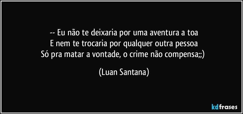 -- Eu não te deixaria por uma aventura a toa E nem te trocaria por qualquer outra pessoa Só pra matar a vontade, o crime não compensa;;) (Luan Santana)