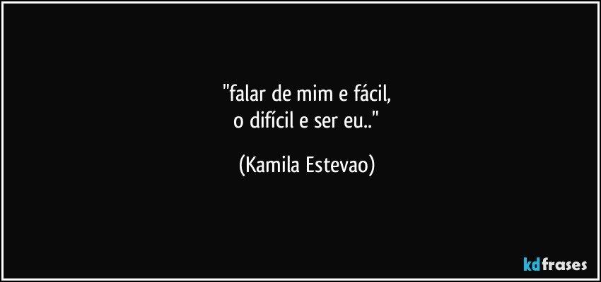 """""""falar de mim e fácil, o difícil e ser eu.."""" (Kamila Estevao)"""