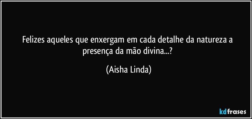 Felizes aqueles que enxergam em cada detalhe da natureza a presença da mão divina...? (Aisha Linda)