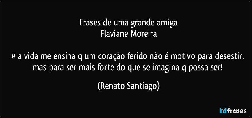 Mensagem De Aniversário Para Uma Grande Amiga: Frases De Uma Grande Amiga Flaviane Moreira # A Vida Me