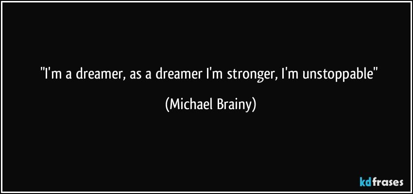 """I'm a dreamer, as a dreamer I'm stronger, I'm unstoppable"" (Michael Brainy)"