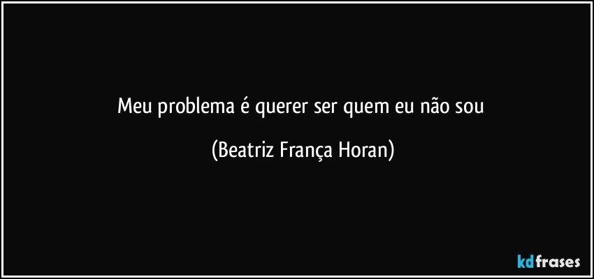 meu problema é querer ser quem eu não sou (Beatriz França Horan)