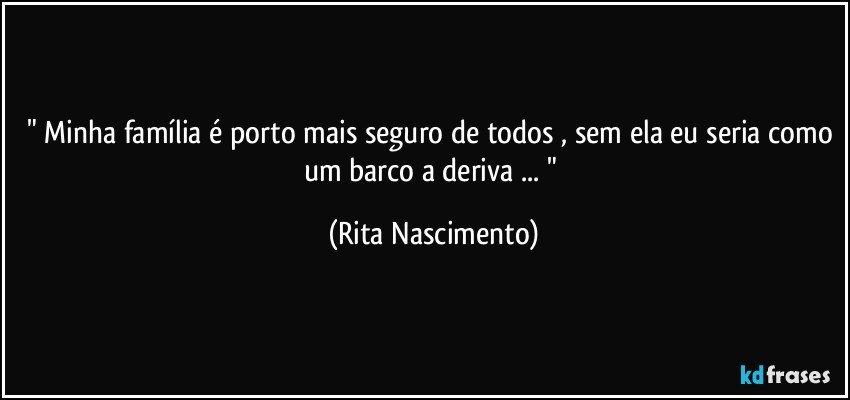 """"""" Minha família é porto mais seguro de todos , sem ela eu seria como um barco a deriva ... """" (Rita Nascimento)"""