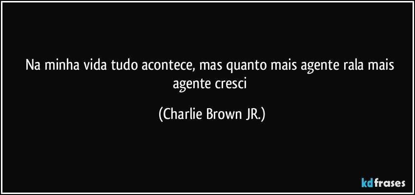 Na minha vida tudo acontece, mas quanto mais agente rala mais agente cresci (Charlie Brown JR.)
