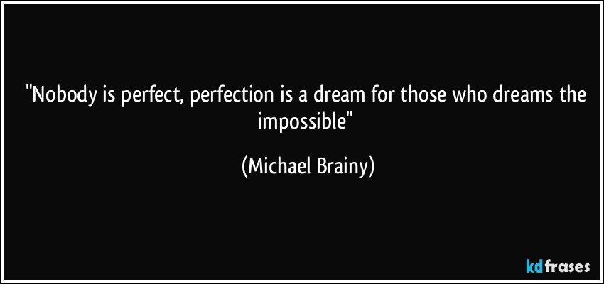 """Nobody is perfect, perfection is a dream for those who dreams the impossible"" (Michael Brainy)"