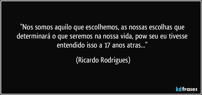 """""""Nos somos aquilo que escolhemos, as nossas escolhas que determinará o que seremos na nossa vida, pow seu eu tivesse entendido isso a 17 anos atras..."""" (Ricardo Rodrigues)"""