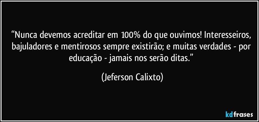 """""""Nunca devemos acreditar em 100% do que ouvimos! Interesseiros, bajuladores e mentirosos sempre existirão; e muitas verdades - por educação - jamais nos serão ditas."""" (Jeferson Calixto)"""