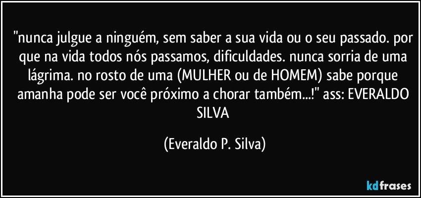 """""""nunca julgue a ninguém, sem saber a sua vida ou o seu passado. por que na vida todos nós passamos, dificuldades. nunca sorria de uma lágrima. no rosto de uma (MULHER ou de HOMEM) sabe porque amanha pode ser você próximo a chorar também...!"""" ass: EVERALDO SILVA (Everaldo P. Silva)"""
