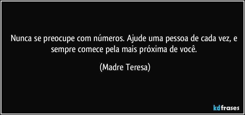 Nunca se preocupe com números. Ajude uma pessoa de cada vez, e sempre comece pela mais próxima de você. (Madre Teresa)