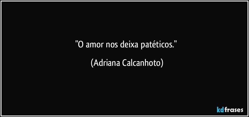"""""""O amor nos deixa patéticos."""" (Adriana Calcanhoto)"""