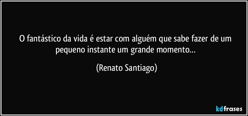 O fantástico da vida é estar com alguém que sabe fazer de um pequeno instante um grande momento… (Renato Santiago)