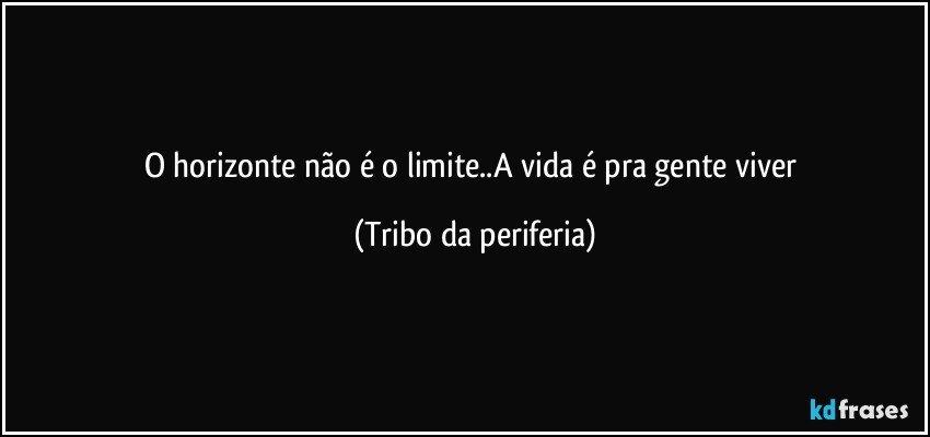 O Horizonte Não é O Limitea Vida é Pra Gente Viver