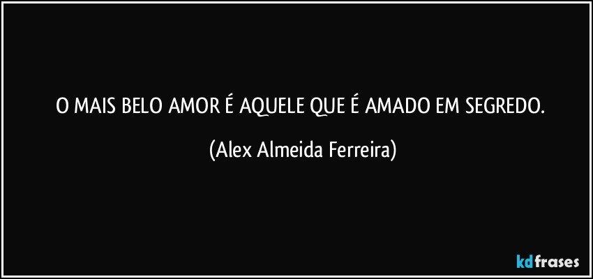 O MAIS BELO AMOR É AQUELE QUE É AMADO EM SEGREDO. (Alex Almeida Ferreira)