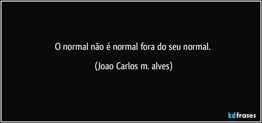 O normal não é normal fora do seu normal. (Joao Carlos m. alves)