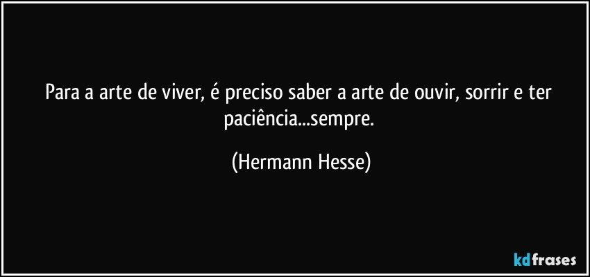 Para a arte de viver, é preciso saber a arte de ouvir, sorrir e ter paciência...sempre. (Hermann Hesse)