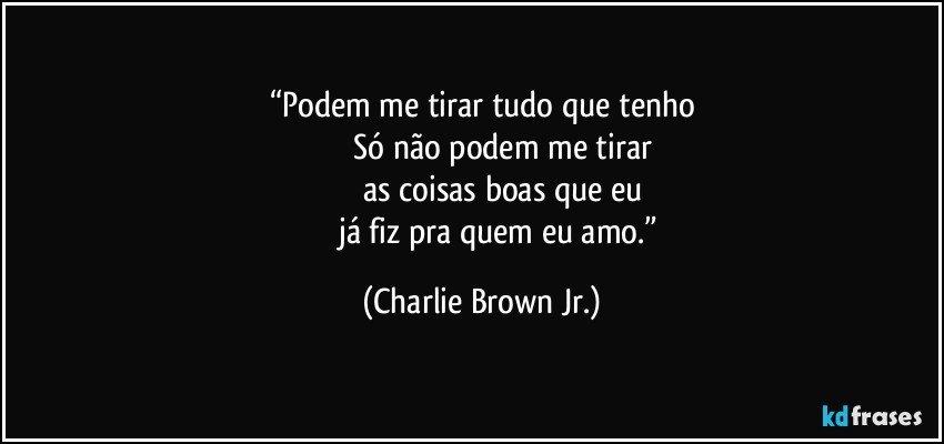 """""""Podem me tirar tudo que tenho                    Só não podem me tirar                     as coisas boas que eu                    já fiz pra quem eu amo."""" (Charlie Brown Jr.)"""