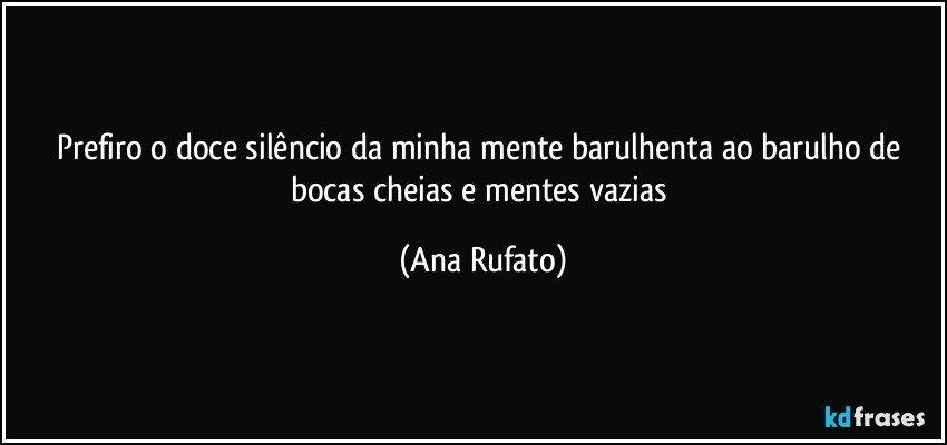 Prefiro o doce silêncio da minha mente barulhenta ao barulho de bocas cheias e mentes vazias (Ana Rufato)