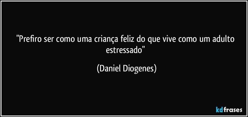 """""""Prefiro ser como uma criança feliz do que vive como um adulto estressado"""" (Daniel Diogenes)"""