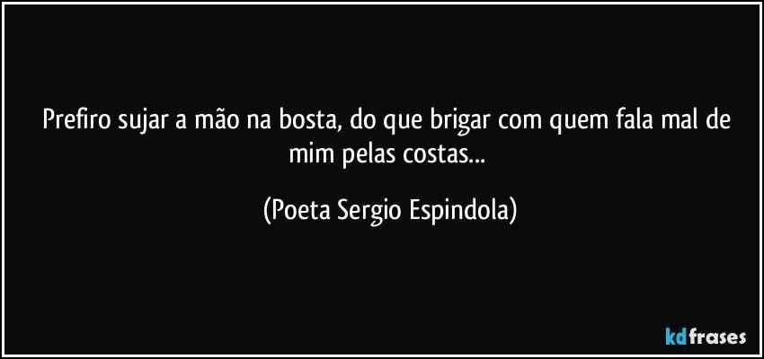 Prefiro sujar a mão na bosta, do que brigar com quem fala mal de mim pelas costas... (Poeta Sergio Espindola)