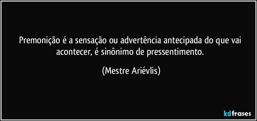 Premonição é a sensação ou advertência antecipada do que vai acontecer, é sinônimo de pressentimento. (Mestre Ariévlis)