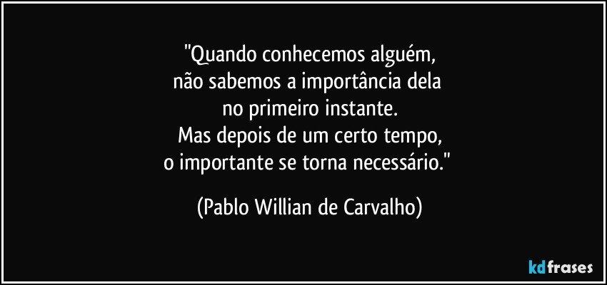 """""""Quando conhecemos alguém, não sabemos a importância dela  no primeiro instante. Mas depois de um certo tempo, o importante se torna necessário."""" (Pablo Willian de Carvalho)"""