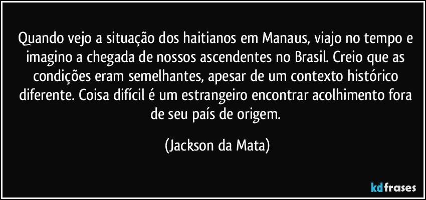Quando vejo a situação dos haitianos em Manaus, viajo no tempo e imagino a chegada de nossos ascendentes no Brasil. Creio que as condições eram semelhantes, apesar de um contexto histórico diferente. Coisa difícil é um estrangeiro encontrar acolhimento fora de seu país de origem. (Jackson da Mata)