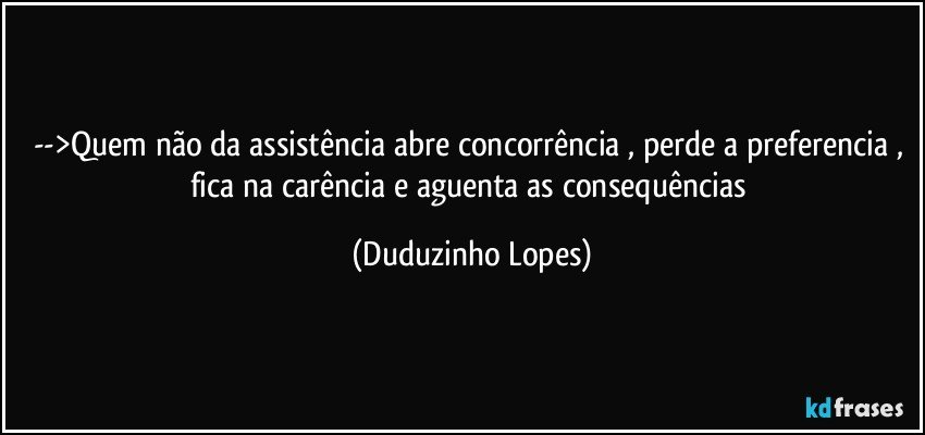 -->Quem não da assistência abre concorrência , perde a preferencia , fica na carência e aguenta as consequências (Duduzinho Lopes)
