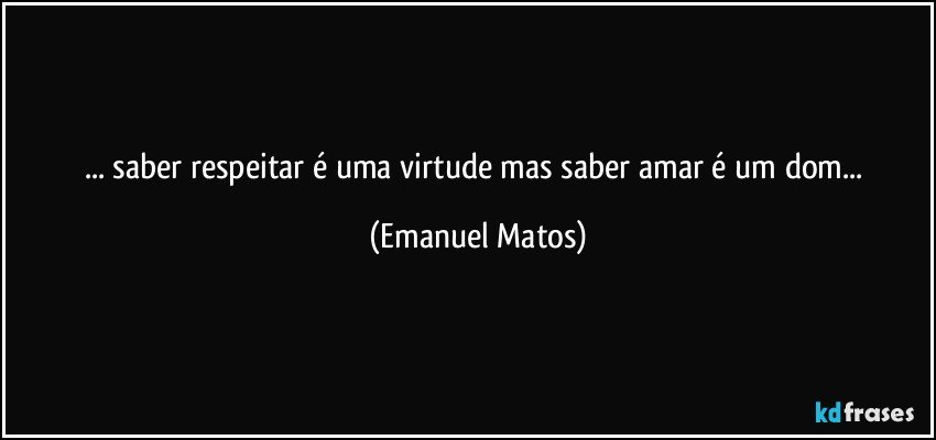 ... saber respeitar é uma virtude mas saber amar é um dom... (Emanuel Matos)