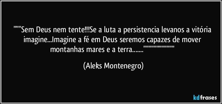 Sem Deus Nem Tentese A Luta A Persistencia Levanos A Vitória