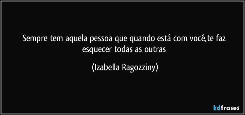 Sempre tem aquela pessoa que quando está com você,te faz esquecer todas as outras (Izabella Ragozziny)