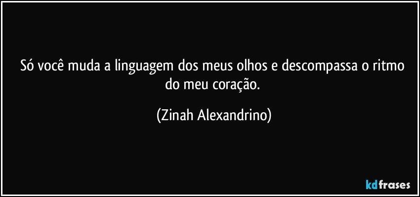 Só  você muda a linguagem dos meus olhos,e descompassa o ritmo do meu coração. (Zinah Alexandrino)