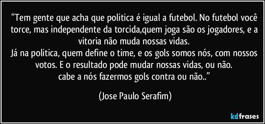 """""""Tem Gente Que Acha Que Politica é Igual A Futebol. No"""