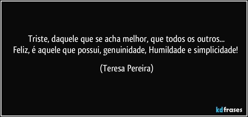 Triste, daquele que se acha melhor, que todos os outros... Feliz, é aquele que possui, genuinidade, Humildade e simplicidade! (Teresa Pereira)