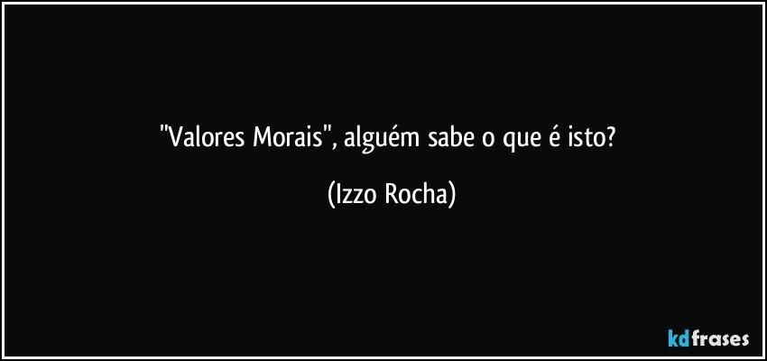 """""""Valores Morais"""", alguém sabe o que é isto? (Izzo Rocha)"""