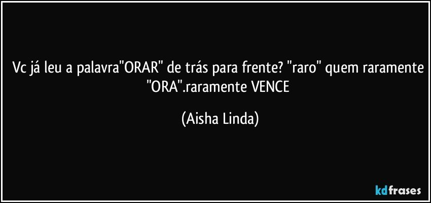 """vc já leu a palavra""""ORAR"""" de trás para frente? """"raro"""" quem raramente """"ORA"""".raramente VENCE (Aisha Linda)"""