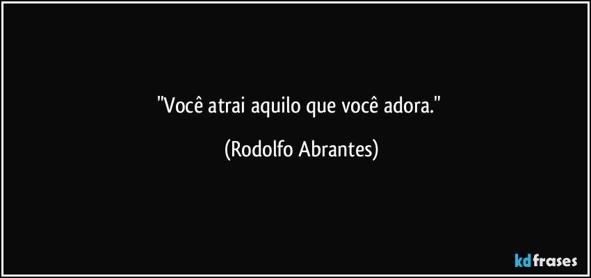 """""""Você atrai aquilo que você adora."""" (Rodolfo Abrantes)"""