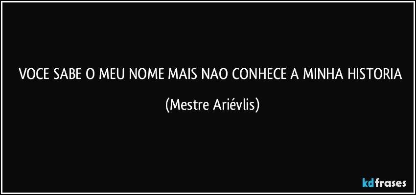 VOCE SABE O MEU NOME MAIS NAO CONHECE A MINHA HISTORIA Mestre Arivlis